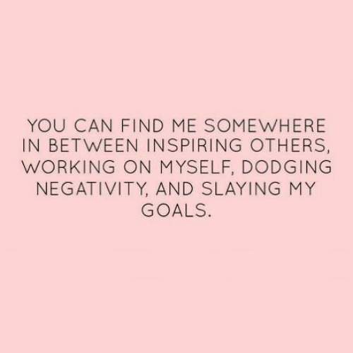 Negativity: YOU CAN FIND ME SOMEWHERE  IN BETWEEN INSPIRING OTHERS,  WORKING ON MYSELF, DODGING  NEGATIVITY, AND SLAYING MY  GOALS.