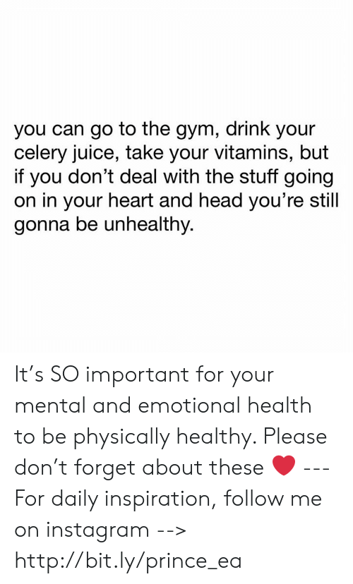 Gym, Head, and Instagram: you can go to the gym, drink your  celery juice, take your vitamins, but  if you don't deal with the stuff going  on in your heart and head you're still  gonna be unhealthy. It's SO important for your mental and emotional health to be physically healthy. Please don't forget about these ❤️ --- For daily inspiration, follow me on instagram --> http://bit.ly/prince_ea