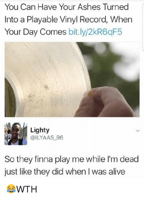 Alive, Memes, and Record: You Can Have Your Ashes Turned  Into a Playable Vinyl Record, When  Your Day Comes bitly/2kR6qF5  Lighty  DILYAAS 96  So they finna play me while I'm dead  just like they did when I was alive 😂WTH