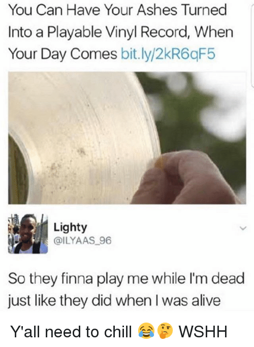 Alive, Chill, and Memes: You Can Have Your Ashes Turned  Into a Playable Vinyl Record, When  Your Day Comes bit.ly/2kR6qF5  Lighty  @ILYAAS 96  So they finna play me while I'm dead  just like they did when I was alive Y'all need to chill 😂🤔 WSHH