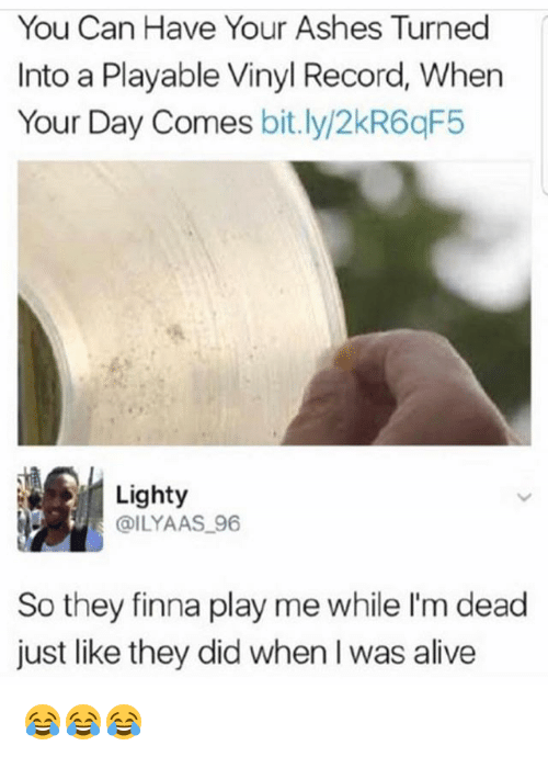 Alive, Memes, and Record: You Can Have Your Ashes Turned  Into a Playable Vinyl Record, When  Your Day Comes bit.ly/2kR6qF5  Lighty  @ILYAAS 96  So they finna play me while I'm dead  just like they did when I was alive 😂😂😂
