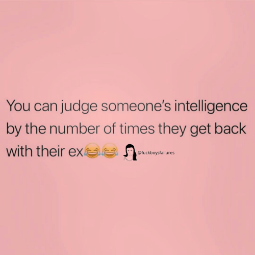 Girl Memes, Back, and Judge: You can judge someone's intelligence  by the number of times they get back  with their exa  @fuckboysfailures