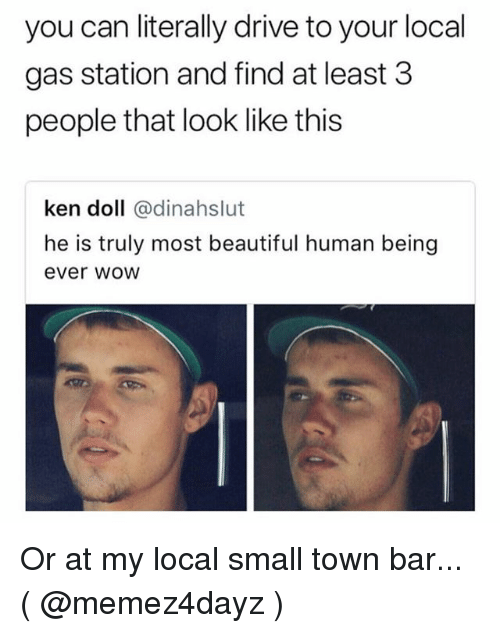 Beautiful, Ken, and Drive: you can literally drive to your local  gas station and find at least 3  people that look like this  ken doll @dinahslut  he is truly most beautiful human being  ever wWOW Or at my local small town bar... ( @memez4dayz )