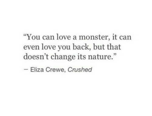 """Love, Monster, and Nature: """"You can love a monster, it can  even love you back, but that  doesn't change its nature.""""  Eliza Crewe, Crushed"""