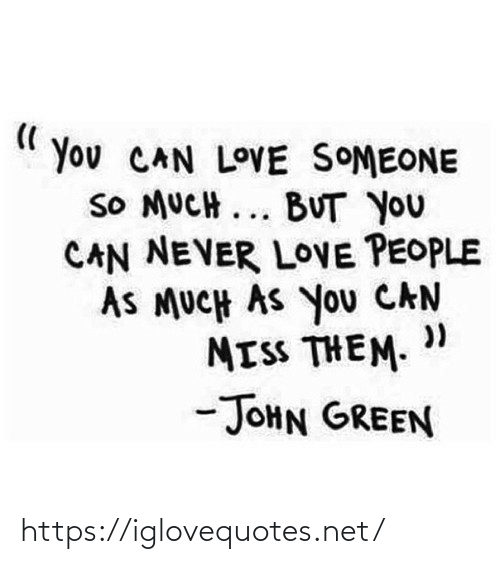 "As Much As: You CAN LOVE SOMEONE  SO MUCH ... BUT YOU  CAN NEVER LOVE PEOPLE  AS MUCH AS You CAN  MISS THEM. ""  -JOHN GREEN https://iglovequotes.net/"