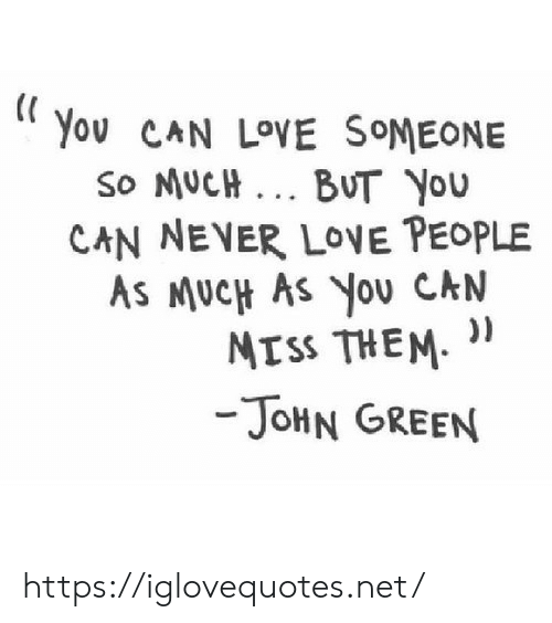 """Love, Never, and John Green: You CAN LOVE SOMEONE  So MUcH.. BUT You  CAN NEVER LOVE PEOPLE  As MUcH As You CAN  MISs THEM. """"  -JoHN GREEN https://iglovequotes.net/"""