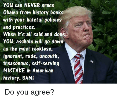 Books, Ignorant, and Obama: YOu can NEVER erase  Obama from history books  with your hateful policies  and practices.  When it's all said and done,  YOU, asshole will go down  as the most reckless,  ignorant, rude, uncouth,  treasonous, self-serving  MISTAKE in American  history. BAM! Do you agree?