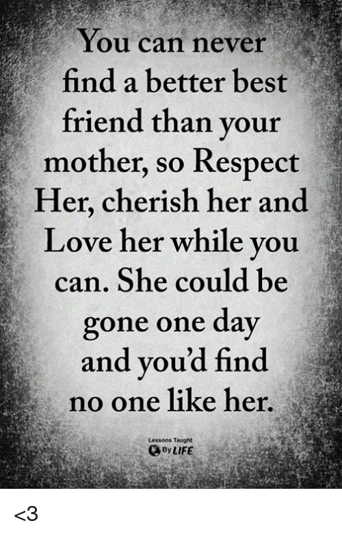 Best Friend, Life, and Love: You can never  find a better best  friend than vour  mother, so Respect  Her, cherish her and  Love her while vou  can. She could be  gone one day  and vou'd find  no one like her  Lessons Taught  By LIFE <3