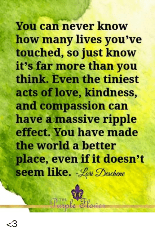 Memes, 🤖, and Compass: You can never know  how many lives you've  touched, so just know  it's far more than you  think. Even the tiniest  acts of love, kindness,  and compassion can  have a massive ripple  effect. You have made  the world a better  place, even if it doesn't  seem like.  WW <3