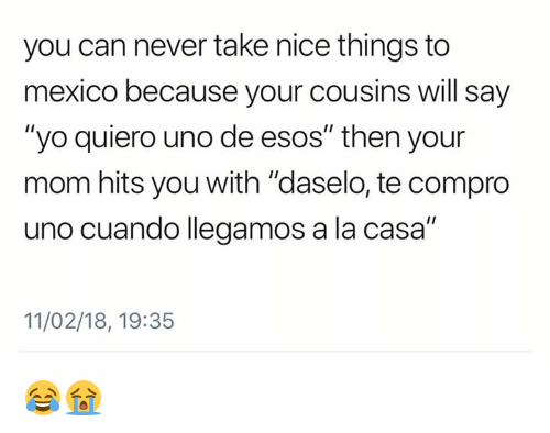 "Memes, Yo, and Uno: you can never take nice things to  mexico because your cousins will say  ""yo quiero uno de esos"" then your  mom hits you with ""daselo, te compro  uno cuando llegamos a la casa""  11/02/18, 19:35 😂😭"