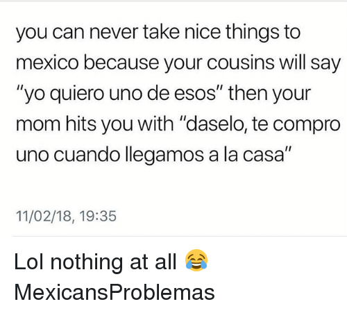 "Lol, Memes, and Yo: you can never take nice things to  mexico because your cousins will say  ""yo quiero uno de esos"" then your  mom hits you with ""daselo, te compro  uno cuando llegamos a la casa""  11/02/18, 19:35 Lol nothing at all 😂 MexicansProblemas"
