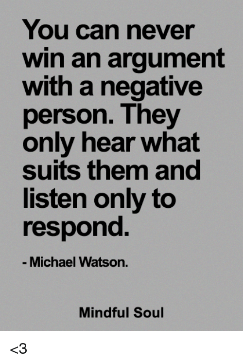 Memes, Michael, and Suits: You can never  win an argument  with a negative  person. They  only hear what  suits them and  listen only to  respond  Michael Watson.  Mindful Soul <3