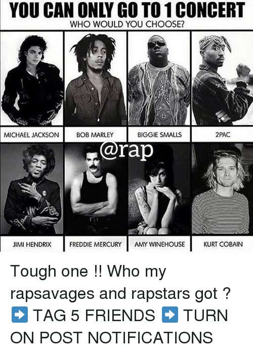 Biggie Smalls, Friends, and Memes: YOU CAN ONLY GO TO 1 CONCERT  WHO WOULD YOU CHOOSE?  MICHAEL JACKSON BOB  BIGGIE SMALLS  2PAC  @rap  JIMI HENDRIX  FREDDIE MERCURYAMY WINEHOUSE  KURT COBAIN Tough one !! Who my rapsavages and rapstars got ? ➡️ TAG 5 FRIENDS ➡️ TURN ON POST NOTIFICATIONS