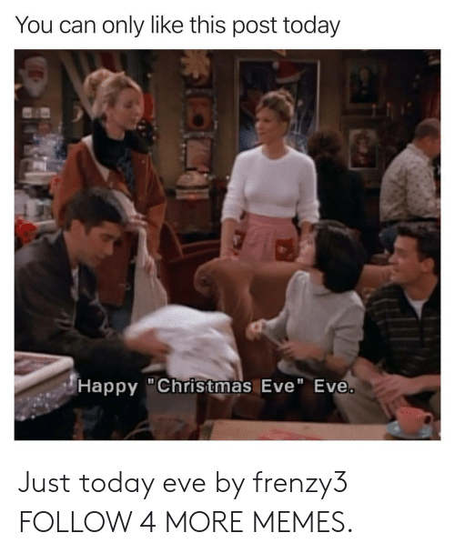 """Christmas Eve Eve: You can only like this post today  (Happy """"Christmas Eve"""" Eve. Just today eve by frenzy3 FOLLOW 4 MORE MEMES."""