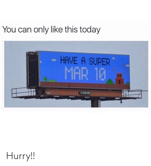 Today, Super, and Mar: You can only like this today  HAVE A SUPER  MAR 12  AMAR Hurry!!