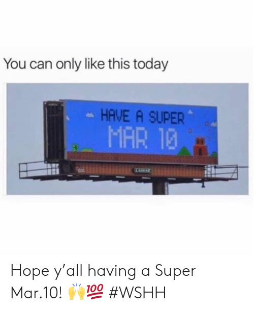 Wshh, Today, and Hope: You can only like this today  HAVE A SUPER  MAR 13 Hope y'all having a Super Mar.10! 🙌💯 #WSHH