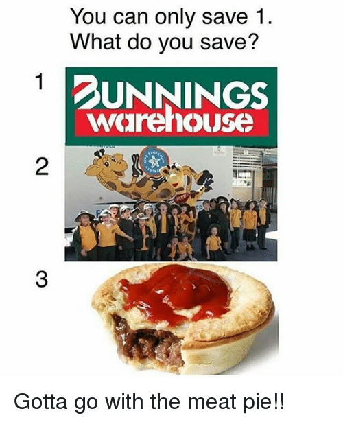 Pied: You can only save 1.  What do you save?  DUNNINGS  warehouse  2  3 Gotta go with the meat pie!!