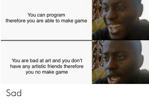 artistic: You can program  therefore you are able to make game  You are bad at art and you don't  have any artistic friends therefore  you no make game Sad