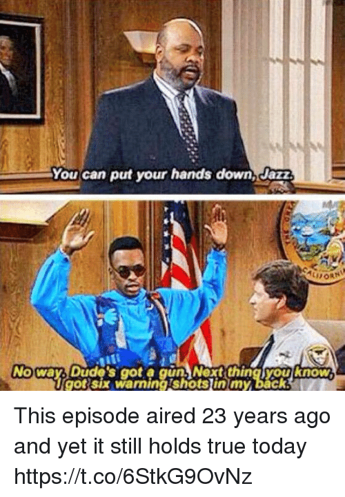 Memes, True, and Today: You can put your hands down, Jazz  No way Dude's go a gun)Nextthing youknow.  got six warningishots lin my back This episode aired 23 years ago and yet it still holds true today https://t.co/6StkG9OvNz