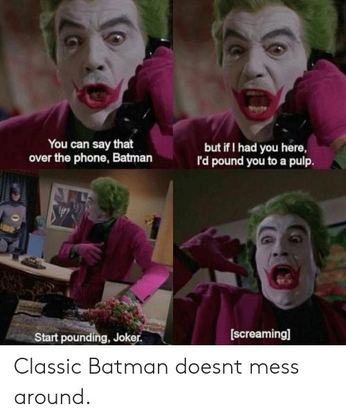 Batman, Joker, and Phone: You can say that  over the phone, Batman  but if I had you here,  I'd pound you to a pulp.  Start pounding, Joker.  [screaming] Classic Batman doesnt mess around.