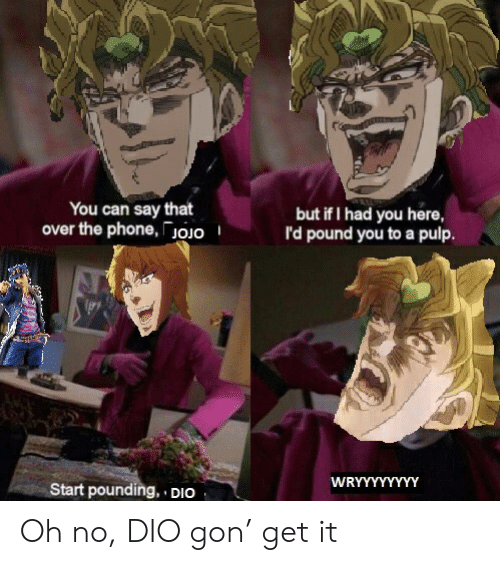 Phone, Dio, and Pound: You can say that  over the phone,Joio  but if I had you here,  l'd pound you to a pulp.  WRYYYYYYYY  Start pounding, DIO Oh no, DIO gon' get it