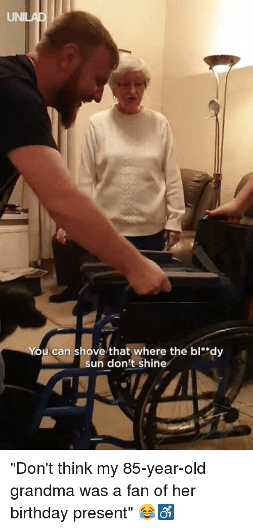 "Birthday, Dank, and Grandma: You can shove that where the bl""dy  sun don't shine ""Don't think my 85-year-old grandma was a fan of her birthday present"" 😂♿️"