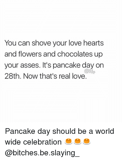 pancake day: You can shove your love hearts  and flowers and chocolates up  your asses. It's pancake day on  28th. Now that's real love. Pancake day should be a world wide celebration 🥞🥞🥞 @bitches.be.slaying_