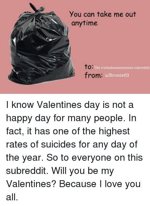 To From: You can take me out  anytime  to:  from:  The r/wholesomememes subreddit  u/Bronte03 I know Valentines day is not a happy day for many people. In fact, it has one of the highest rates of suicides for any day of the year. So to everyone on this subreddit. Will you be my Valentines? Because I love you all.