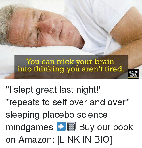"""Amazon, Memes, and Book: You can trick your brain  into thinking you aren't tired. a  , did  you  know """"I slept great last night!"""" *repeats to self over and over* sleeping placebo science mindgames ➡️📓 Buy our book on Amazon: [LINK IN BIO]"""
