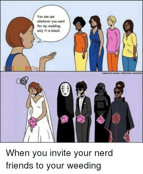 Friends, Nerd, and Black: You can usc  whatever you want  for my wedding,  only it is black. When you invite your nerd friends to your weeding