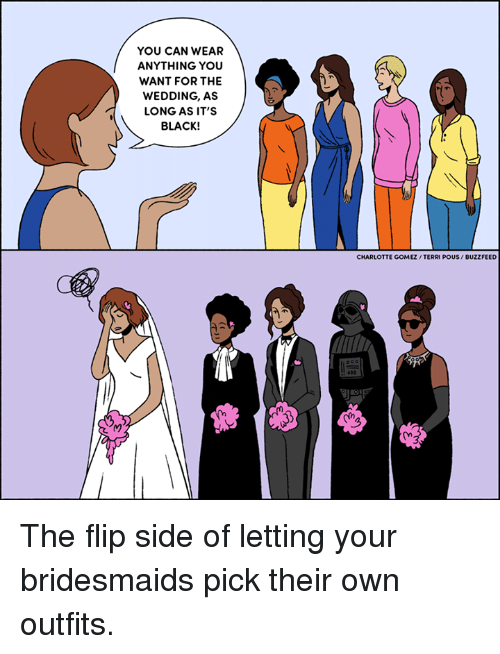 Memes, Bridesmaids, and Buzzfeed: YOU CAN WEAR  ANYTHING YOU  WANT FOR THE  WEDDING, AS  LONG AS IT'S  BLACK!  CHARLOTTE GOMEZ /TERRI POUS/ BUZZFEED The flip side of letting your bridesmaids pick their own outfits.