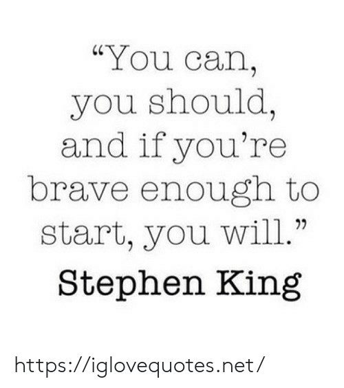 """Stephen King: """"You can,  you should,  and if you're  brave enough to  start, you will.""""  Stephen King https://iglovequotes.net/"""