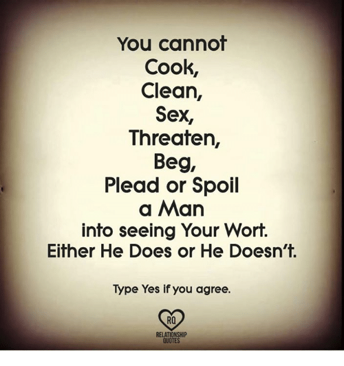 Memes, Sex, and Quotes: You cannot  Cook,  Clean,  Sex,  Threaten,  Beg,  Plead or Spoil  a Man  into seeing Your Wort.  Either He Does or He Doesn't.  Type Yes if you agree.  RO  RELATIONSHIP  QUOTES