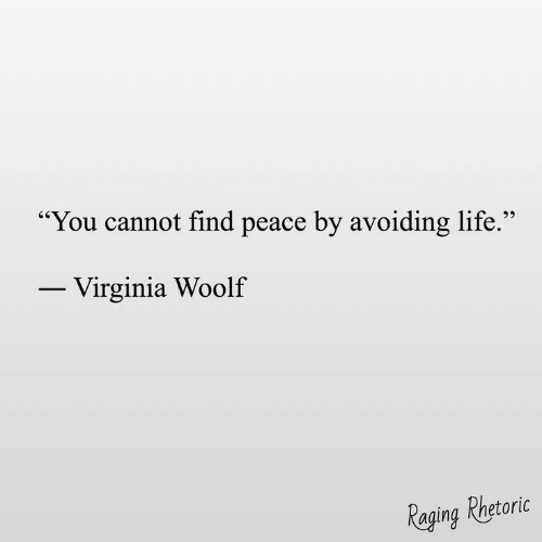 Virginia: You cannot find peace by avoiding life.  25  Virginia Woolf  Raging Phetoric