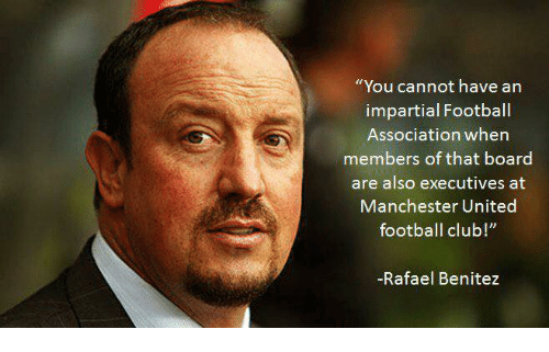 "impartial: ""You cannot have an  impartial Football  Association when  members of that board  are also executives at  Manchester United  football club  -Rafael Benitez"