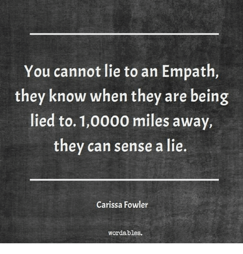 Empath, Can, and They: You cannot lie to an Empath  they know when they are being  lied to. 1,0000 miles away,  they can sense a lie.  Carissa Fowler  wordables.