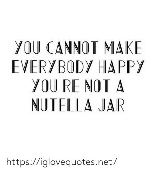 jar: YOU CANNOT MAKE  EVERYBODY HAPPY  YOU RE NOT A  NUTELLA JAR https://iglovequotes.net/