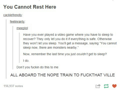 "Game, Time, and Train: You Cannot Rest Here  cacklefrendly:  feelinranty:  meeplol:  Have you ever played a video game where you have to sleep to  recover? They only let you do it if everything is safe. Otherwise  they won't let you sleep. You'll get a message, saying ""You cannot  sleep now, there are monsters nearby.  Now, remember the last time you just couldn't get to sleep?  I do.  Don't you fuckin do this to me  ALL ABOARD THE NOPE TRAIN TO FUCKTHAT VILLE  156,937 notes"