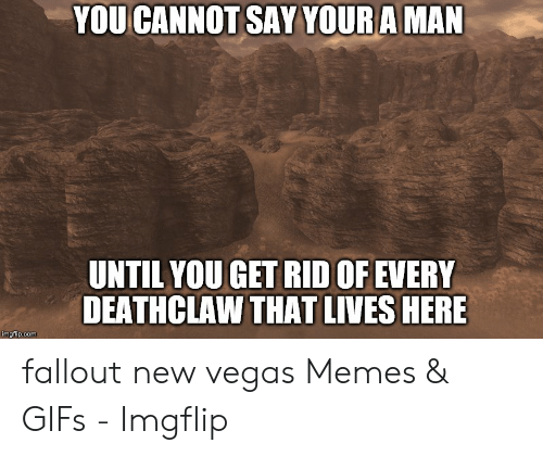 Fallout New Vegas Memes: YOU CANNOT SAY YOUR A MAN  UNTIL YOU GET RID OF EVERY  DEATHCLAW THAT LIVES HERE  imgflip.com fallout new vegas Memes & GIFs - Imgflip