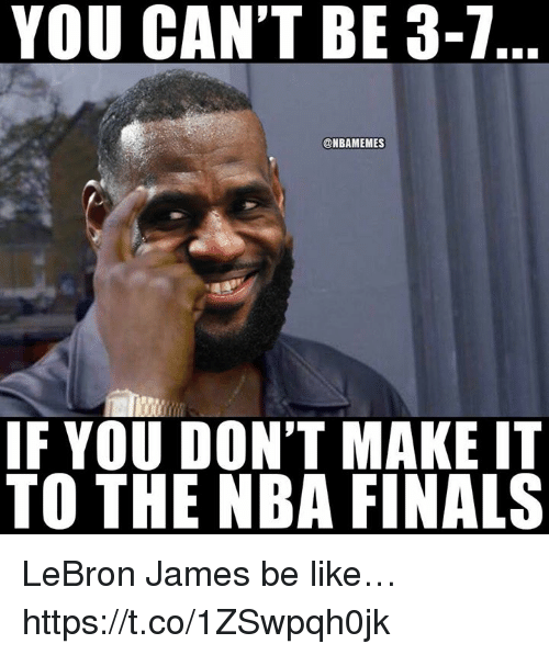 Be Like, Finals, and LeBron James: YOU CAN'T BE 3-7  @NBAMEMES  IF YOU DON'T MAKE IT  TO THE NBA FINALS LeBron James be like… https://t.co/1ZSwpqh0jk