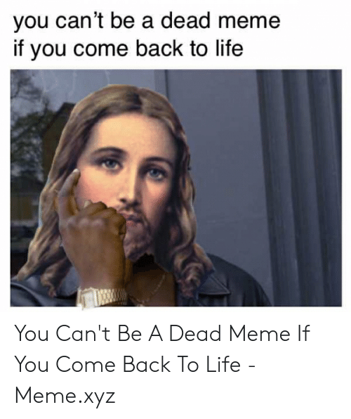 Life, Meme, and Back: you can't be a dead meme  if you come back to life You Can't Be A Dead Meme If You Come Back To Life - Meme.xyz