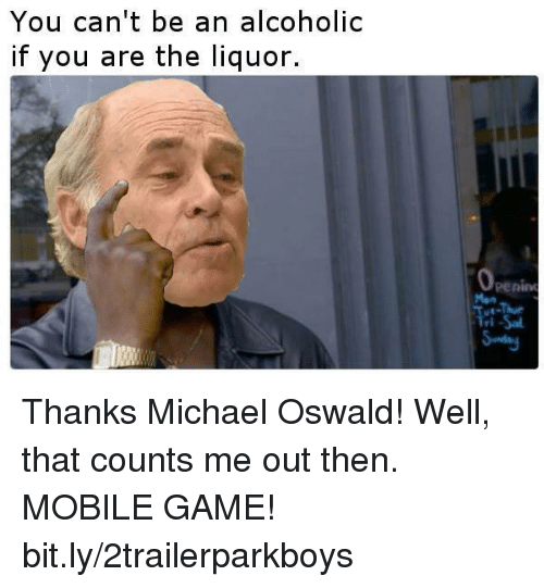 oswald: You can't be an alcoholic  if you are the liquor.  0  penin Thanks Michael Oswald! Well, that counts me out then. MOBILE GAME! bit.ly/2trailerparkboys