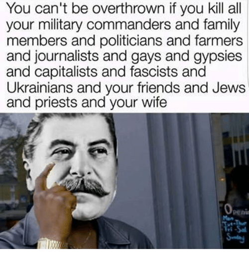 gypsy: You can't be overthrown if you kill all  your military commanders and family  members and politicians and farmers  and journalists and gays and gypsies  and capitalists and fascists and  Ukrainians and your friends and Jews  and priests and your wife