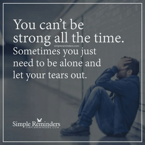Being Alone, Time, and Strong: You can't be  strong all the time.  simplereminders.com  ometimes you just  need to be alone and  let your tears out.  Simple Reninders  SIMPLEREMINDERS.COM