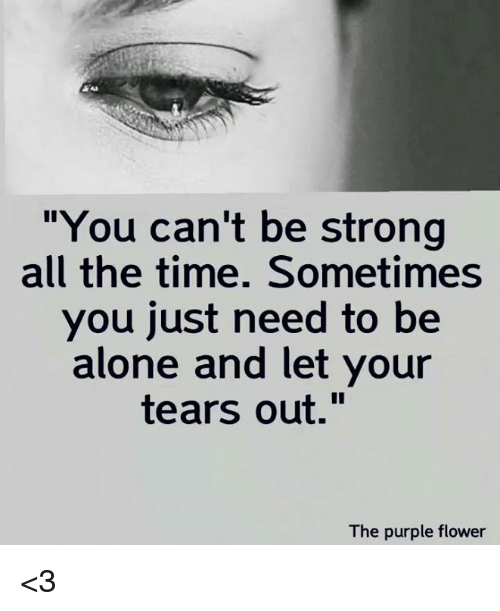"""Being Alone, Memes, and Flower: """"You can't be strong  all the time. Sometimes  you just need to be  alone and let your  tears out.""""  The purple flower <3"""