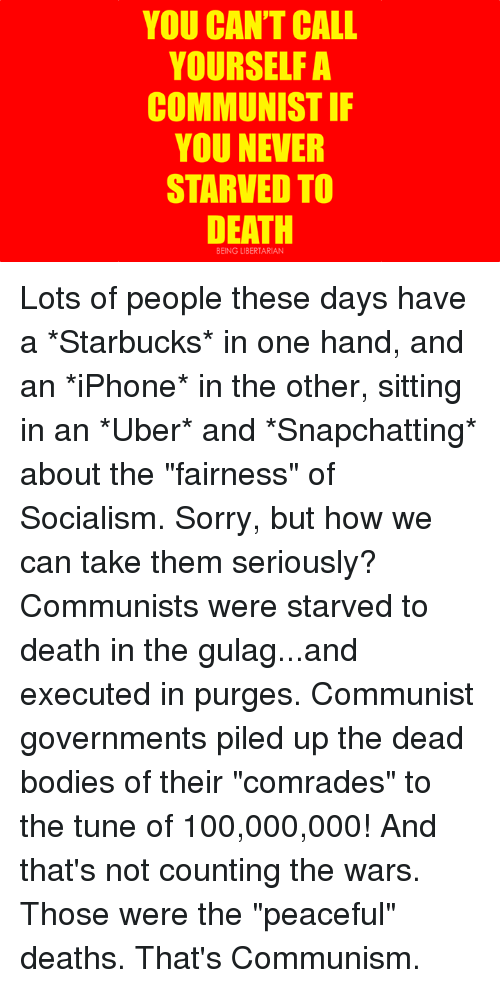 "Anaconda, Bodies , and Dank: YOU CAN'T CALL  YOURSELF A  COMMUNIST IF  YOU NEVER  STARVED TO  DEATH  BEING LIBERTARIAN Lots of people these days have a *Starbucks* in one hand, and an *iPhone* in the other, sitting in an *Uber* and *Snapchatting* about the ""fairness"" of Socialism.  Sorry, but how we can take them seriously?  Communists were starved to death in the gulag...and executed in purges.   Communist governments piled up the dead bodies of their ""comrades"" to the tune of 100,000,000!   And that's not counting the wars. Those were the ""peaceful"" deaths.  That's Communism."