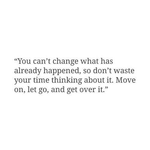 "Time, Change, and Move: ""You can't change what has  already happened, so don't waste  your time thinking about it. Move  on, let go, and get overit."""