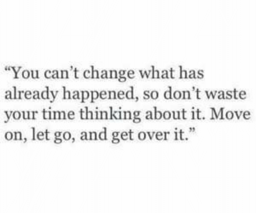 """Time, Change, and Move: """"You can't change what has  already happened, so don't waste  your time thinking about it. Move  on, let go, and get over it."""