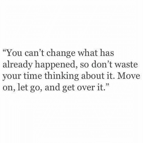 "move on: ""You can't change what has  already happened, so don't waste  your time thinking about it. Move  on, let go, and get over it."""