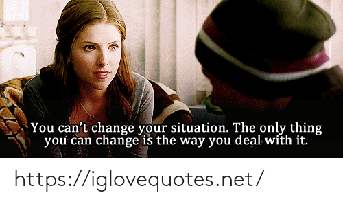 the-only-thing: You can't change your situation. The only thing  you can change is the way you deal with it. https://iglovequotes.net/
